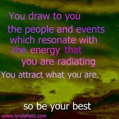 You draw to you the people and events which resonate with the energy you are radiating You attract what you are. so be your best