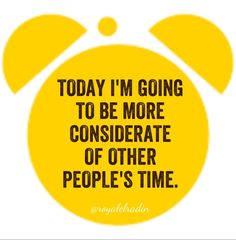 TODAY I'M GOING TO BE MORE CONSIDERATE OF OTHER  PEOPLE'S TIME.
