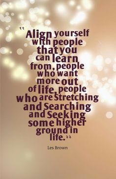 Inspirational Picture Quotes...: Align yourself with people you can learn from.