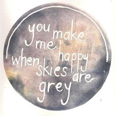 <3 But I love grey skies <3 You make me happy when skies are sunny, that's when I'm sad.
