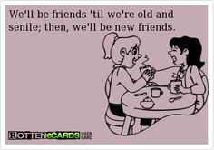 We'll be friends 'til we're old and  senile; then, we'll be new friends.