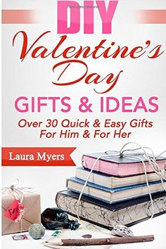 DIY Valentine's Day Gifts & Ideas: Over 30 Quick & Easy Gifts For Him & For Her (The DIY Series) (Volume 4) by Laura Myers