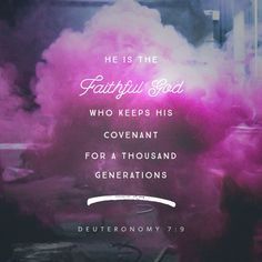 So realize that the LORD your God is the true God, the faithful God who keeps covenant faithfully with those who love him and keep his commandments, to a thousand generations, ‭‭Deuteronomy‬ ‭7:9‬‬