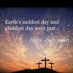 Earth's saddest day and gladdest day were just...three days apart.   Jesus died on Friday then rose on Sunday! Death could not keep Him in the ground. Praise God for sending His son Jesus to be our hope in this lost & dying world!   † † †