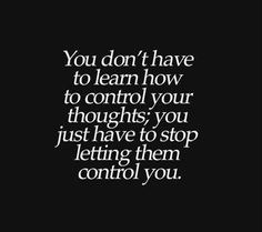 You don't have to learn how to control your thoughts; you just have yo stop letting them control you.