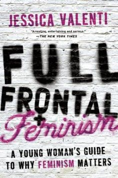 Full Frontal Feminism: A Young Woman's Guide to Why Feminism Matters, Jessica Valenti