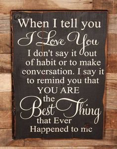 Love my husband :-) When I tell you I love you, I don't say it out of habit or to make conversation, I say it to remind you that you are the best thing that ever happened to me.