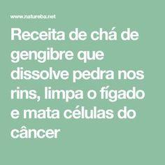 Receita de chá de gengibre que dissolve pedra nos rins, limpa o fígado e mata células do câncer