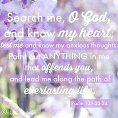 Psalm 139:23-24 (NKJV)  23 Search me, O God, and know my heart; Try me, and know my anxieties; 24 And see if there is any wicked way in me, And lead me in the way everlasting.