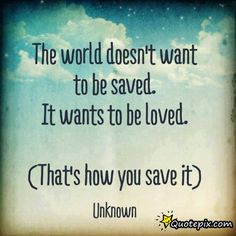 The World Doesn't Want To Be Saved. It Wants To Be Loved.