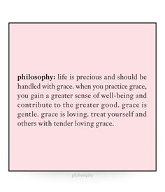 philosophy: life is precious and should be handled with grace. when you practice grace, you gain a greater sense of well-being and contribute to the greater good. grace is gentle. grace is loving. treat yourself and others with tender loving grace.