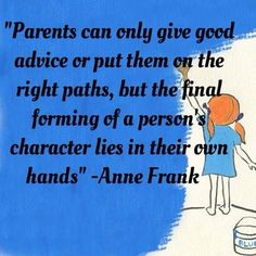 """Parents can only give good advice or put them on the right paths, but the final forming of a person's character lies in their own hands."" Anne Frank"