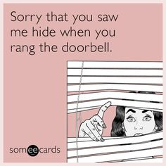 #Apology: Sorry that you saw me hide when you rang the doorbell.