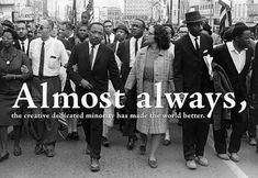 Almost always, the creative dedicated minority has made the world better. — Martin Luther King Jr.