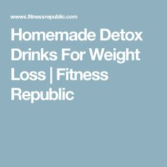Homemade Detox Drinks For Weight Loss | Fitness Republic