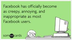 Facebook has officially become as creepy, annoying, and inappropriate as most Facebook users. ecard