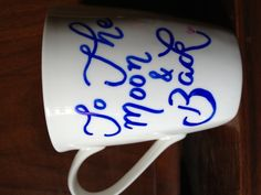 To the moon and back :)   (write on white mug with Sharpie, then bake in oven @ 350 degrees for 20 minutes)