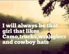 I will always be that girl that likes Camo, Trucks, Wranglers and Cowboy Hats. #CountryGirl #CountryLife