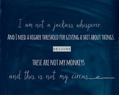 Not a jackass whisperer, higher threshold for BS, not my monkeys, not my circus.