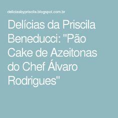 """Delícias da Priscila Beneducci: """"Pão Cake de Azeitonas do Chef Álvaro Rodrigues"""""""