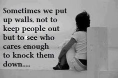 sometimes we put walls up, not to keep people out, but to see who cares enough to knock them down
