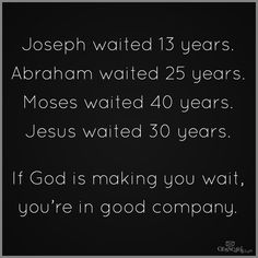 Joseph waited 13 years. Abraham waited 25 years. Moses waited 40 years. Jesus waited 30 years. If God is making you wait, you're in good company
