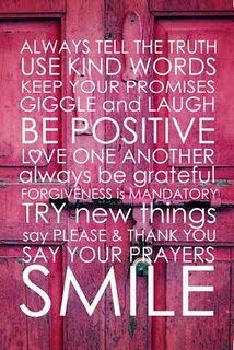 Always tell the truth. Use kind words. Keep your promises. Giggle and laugh. Be positive. Love one another. Always be grateful. Forgiveness is mandatory. Try new things. Say please & thank you. Say your prayers. Smile.