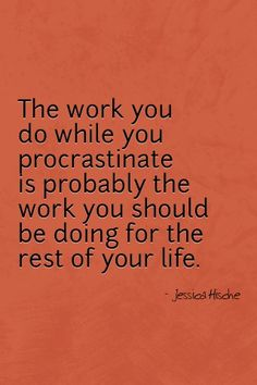 """The work you do while you procrastinate is probably the work you should be doing for the rest of your life"" @ yumpins.comyumpins.com"