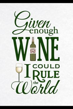 Given enough wine, I could rule the world. #quote #wine #funny