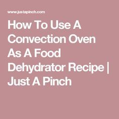 How To Use A Convection Oven As A Food Dehydrator Recipe | Just A Pinch