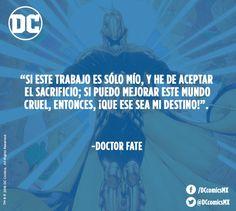 """""""Si este trabajo es sólo mío, y he de aceptar el sacrificio; si puedo mejorar este mundo cruel, entonces, !Que sea mi destino!"""" - Doctor Fate"""