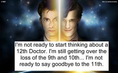 Im not ready to start thinking about a 12th Doctor Im still getting over the loss of the 9th and 10th Im not ready to say goodbye to the 11th.