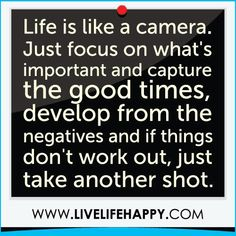 """Life is like a camera.. Just focus on what's important and capture the good times, develop from the negatives and if things don't work out, just take another shot."" - Google Search"