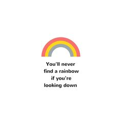 You'll never find the rainbow if you're looking down