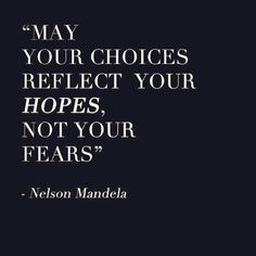 May your choices reflect your hopes, not your fears. #nelsonmandela #quotes
