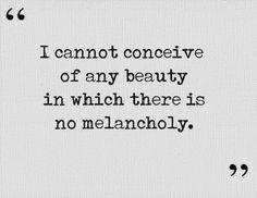 """""""La mélancolie est l'illustre compagnon de la beauté; elle l'est si bien que je ne peux concevoir aucune beauté qui ne porte en elle sa tristesse."""" - Charles Beaudelaire"""