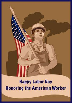 Happy Labor Day to all the hard-working Americans that strive each day to make a living. May God bless your endeavors. artwork featuring an American worker on a card to honor Labor Day