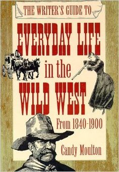 The Writer's Guide to Everyday Life in the Wild West: 1840 to 1900 (Writer's Guides to Everyday Life): Candy Vyvey Moulton: 9780898798708: Amazon.com: Books