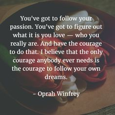 """""""You've got to follow your passion. You've got to figure out what it is you love - who you really are. And have the courage to do that. I believe that the only courage anybody ever needs is the courage to follow your own dreams."""" - Oprah Winfrey"""