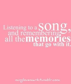 ~ Listening to a Song, and remembering all the memories that go with it