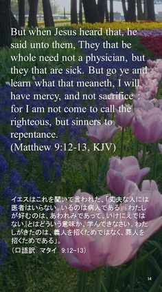 But when Jesus heard that, he said unto them, They that be whole need not a physician, but they that are sick. But go ye and learn what that meaneth, I will have mercy, and not sacrifice : for I am not come to call the righteous, but sinners to repentance. (Matthew 9:12-13, KJV)イエスはこれを聞いて言われた、「丈夫な人には医者はいらない。いるのは病人である。『わたしが好むのは、あわれみであって、いけにえではない』とはどういう意味か、学んできなさい。わたしがきたのは、義人を招くためではなく、罪人を招くためである」。 (口語訳 マタイ 9:12-13)
