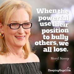 When the powerful use their position to bully others, we all lose. ~Meryl Streep http://blog.sleepingangel.com/?p=1945
