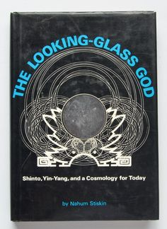 The looking-glass god: Shinto, Yin-yang, and a cosmology for today by Nahum Stiskin; with illustrations by Maurice Owen.
