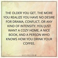 The older you get, the more you realize you have no desire for drama, conflict, or any kind of intensity. You just want a cozy home, a nice book, and a person who knows how you drink your coffee.: