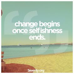 """Change begins once selfishness ends. """"Do nothing out of selfish ambition or vain conceit. Rather, in humility value others above yourselves, not looking to your own interests but each of you to the interests of the others."""" Philippians 2:3-4"""