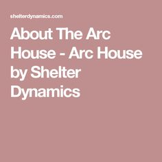About The Arc House - Arc House by Shelter Dynamics