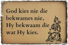 Afrikaanse Inspirerende Gedagtes & Wyshede - God kies nie die bekwames nie. Hy bekwaam die wat Hy kies.
