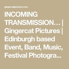 INCOMING TRANSMISSION… | Gingercat Pictures | Edinburgh based Event, Band, Music, Festival Photography Services