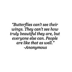 """People can't see, or even realise how  spectacular & truly beautiful they really are; but everyone else can see it…Know that you are beautiful in your own special and uniquely individual way. """"Butterflies can't see their wings. They can't see how truly beautiful they are. People are like that as well."""" - Anonymous"""