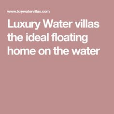 Luxury Water villas the ideal floating home on the water